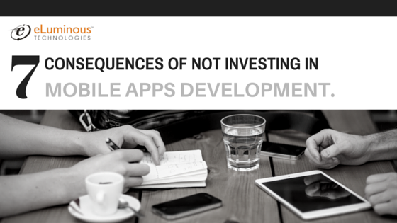 7 consequences of not investing in Mobile Apps Development.