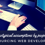 7 Stereotypical assumptions by people about outsourcing web development.