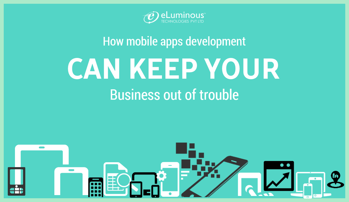 How mobile apps development can keep your Business out of trouble.