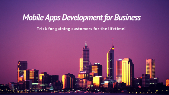 Mobile Apps Development for Business – Trick for gaining customers for the lifetime!