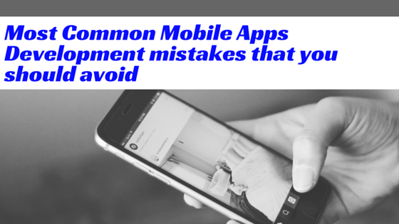 Most common Mobile Apps Development mistakes that you should avoid
