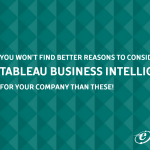 You won't find better reasons to consider Tableau Business Intelligence for your company than these!