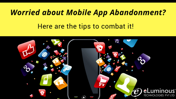 Worried about Mobile app abandonment? Here are the tips to combat it!