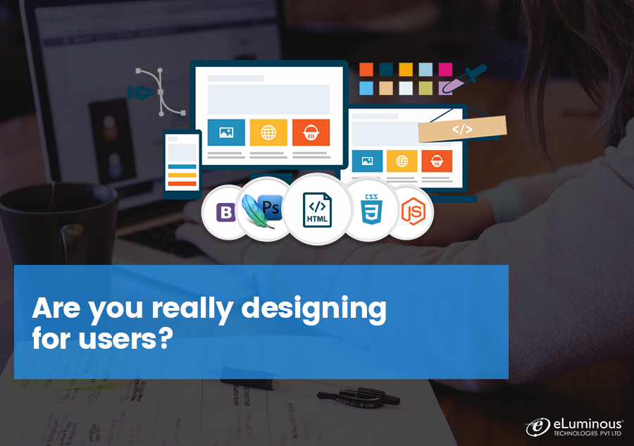 Are you really designing for users?