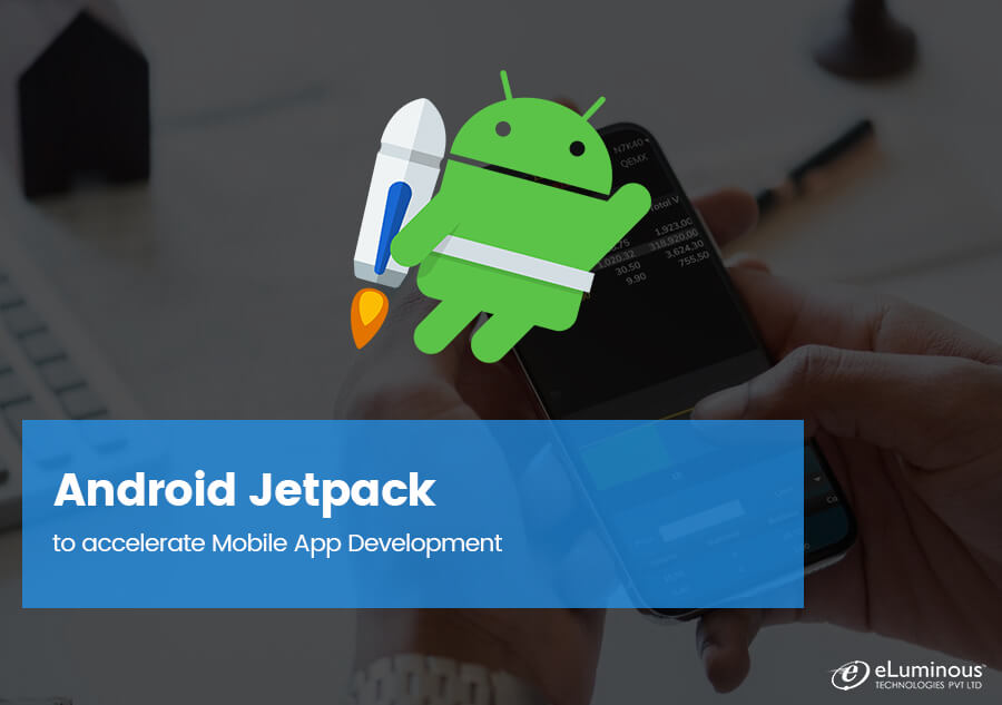 Android Jetpack to accelerate Mobile App Development