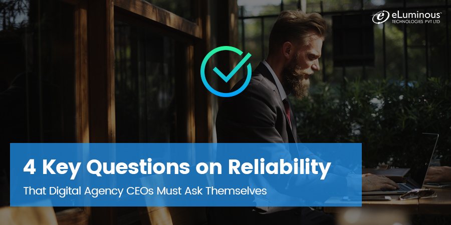 4 Key Questions on Reliability That Digital Agency CEOs Must Ask Themselves