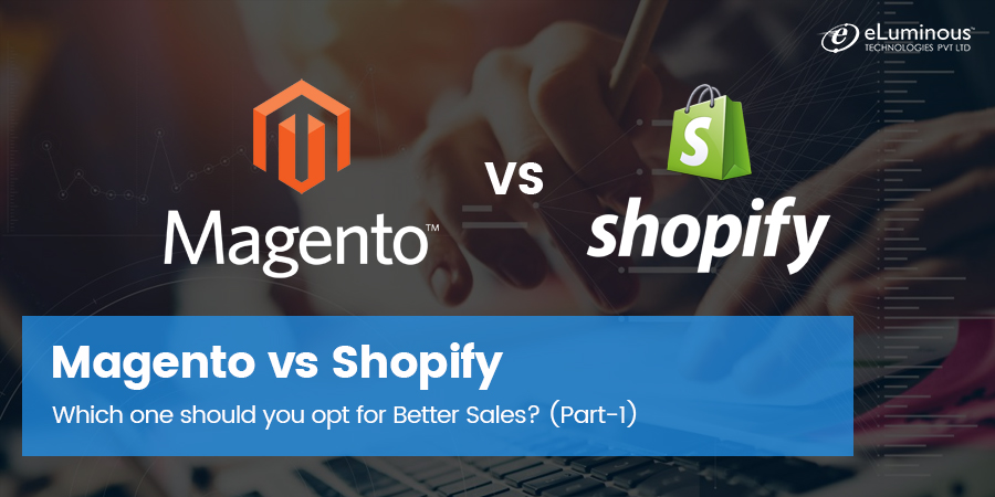 Magento vs Shopify - Which one should you opt for Better Sales? (Part-1)