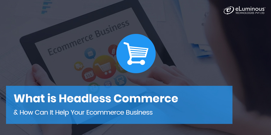 What is Headless Commerce & How Can It Help Your Ecommerce Business