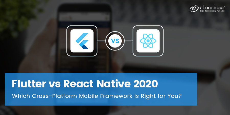 Flutter vs React Native 2020: Which Cross-Platform Mobile Framework Is Right for You?