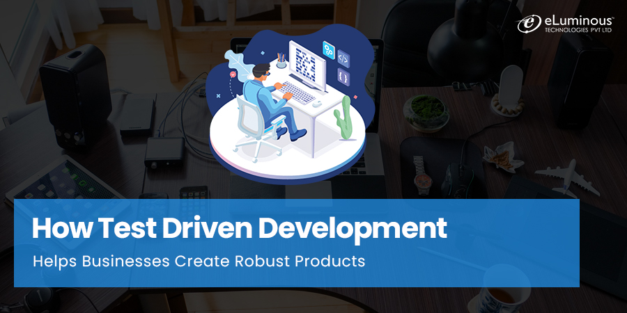 How Test Driven Development Helps Businesses Create Robust Products