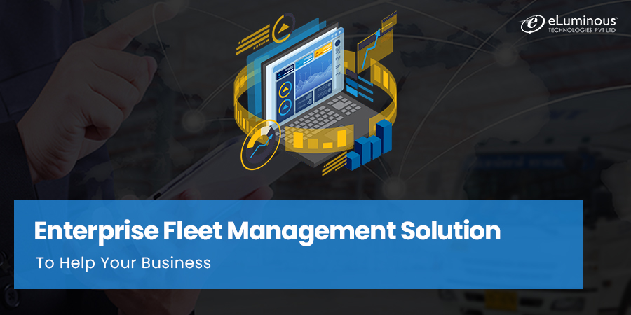 What is an Enterprise Fleet Management Solution & How it Helps Your Business?