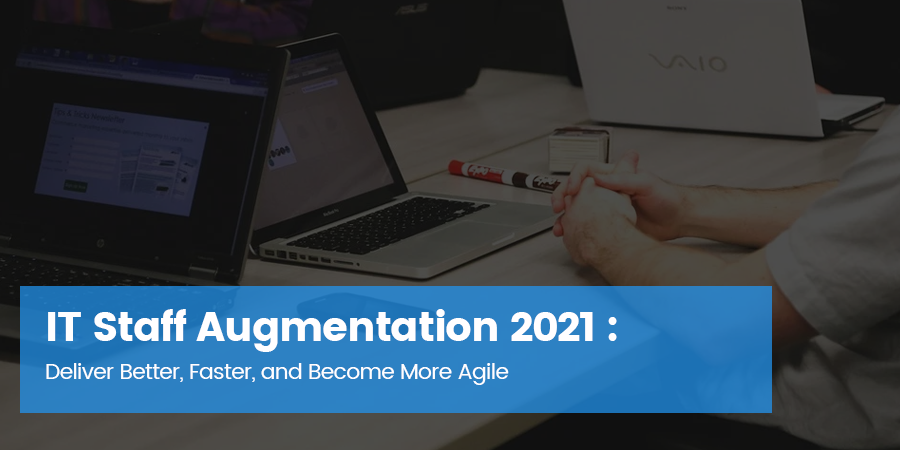 IT Staff Augmentation 2021: Deliver Better, Faster, and Become More Agile