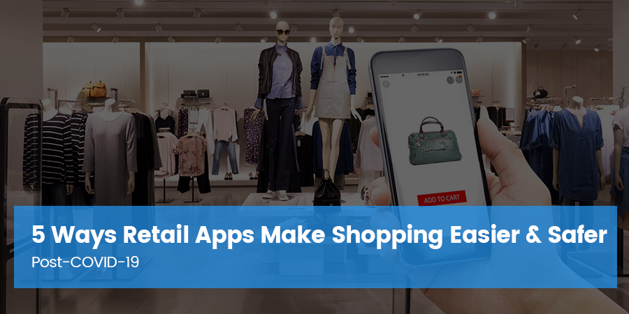 5 Ways Retail Apps Make Shopping Easier & Safer Post-COVID-19